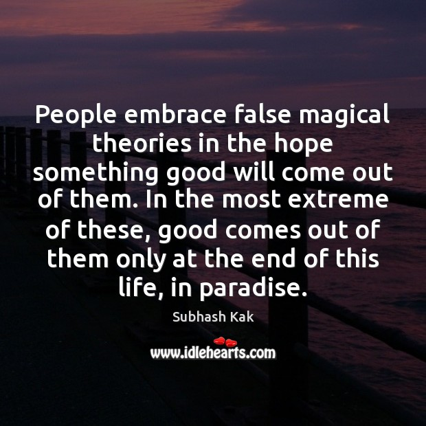 People embrace false magical theories in the hope something good will come Subhash Kak Picture Quote