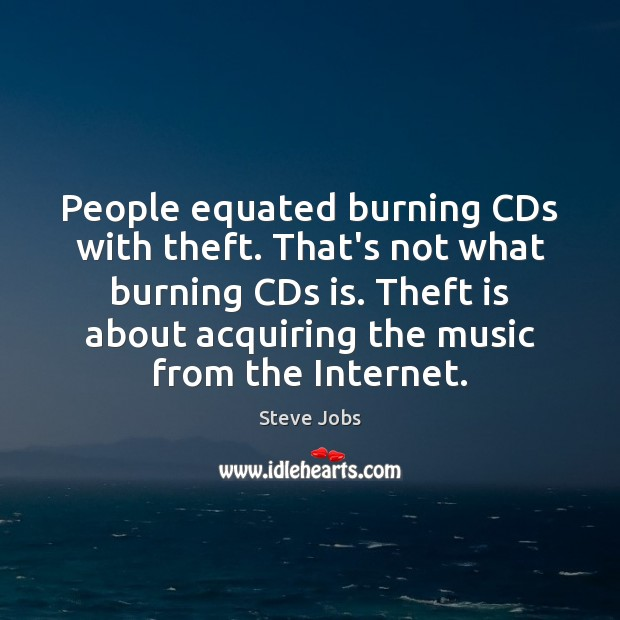 People equated burning CDs with theft. That's not what burning CDs is. Steve Jobs Picture Quote
