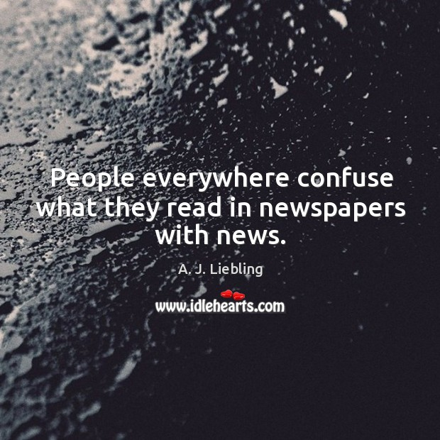 Image, People everywhere confuse what they read in newspapers with news.