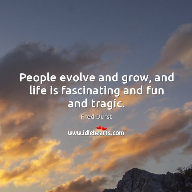 People evolve and grow, and life is fascinating and fun and tragic. Image