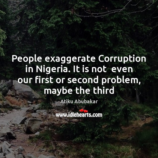 People exaggerate Corruption in Nigeria. It is not  even our first or Image