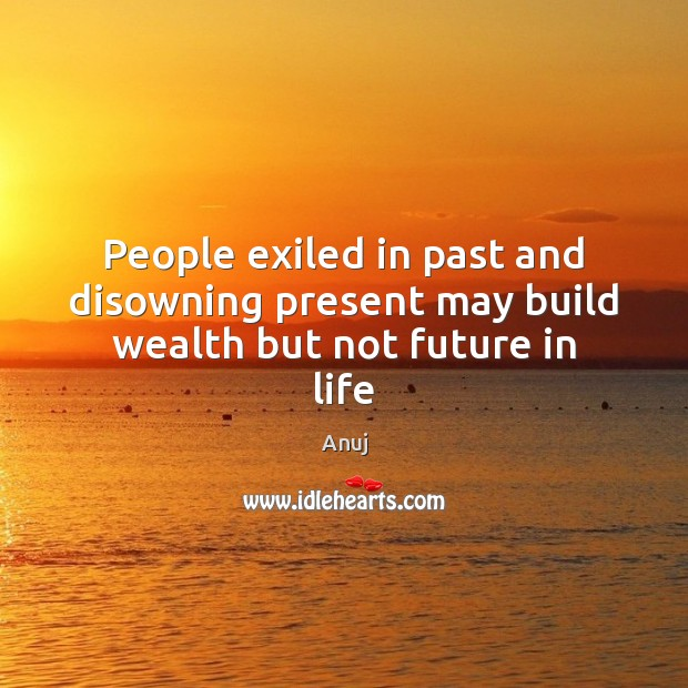 People exiled in past and disowning present may build wealth but not future in life Image