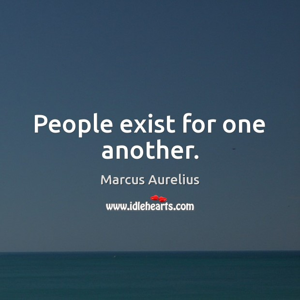 People exist for one another. Image