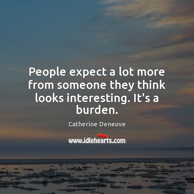 People expect a lot more from someone they think looks interesting. It's a burden. Catherine Deneuve Picture Quote