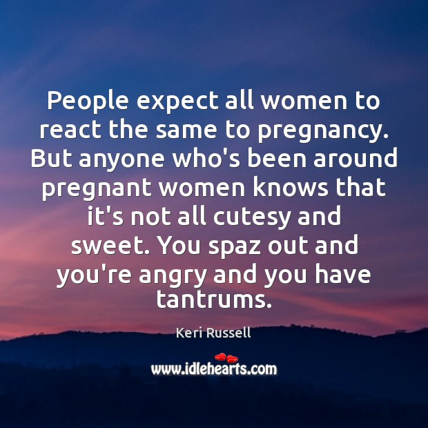 People expect all women to react the same to pregnancy. But anyone Image