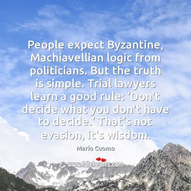 People expect Byzantine, Machiavellian logic from politicians. But the truth is simple. Logic Quotes Image