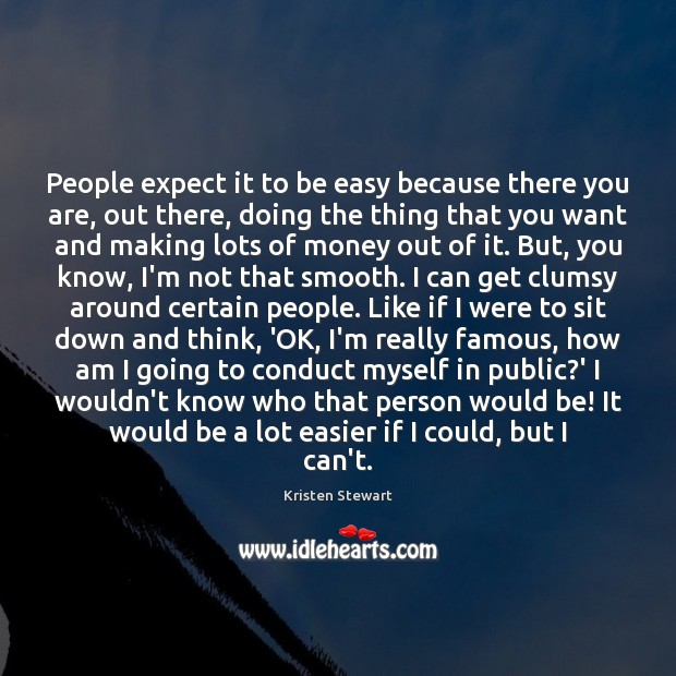People expect it to be easy because there you are, out there, Kristen Stewart Picture Quote