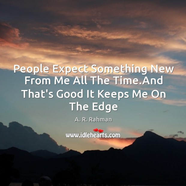 People Expect Something New From Me All The Time.And That's Good It Keeps Me On The Edge Image