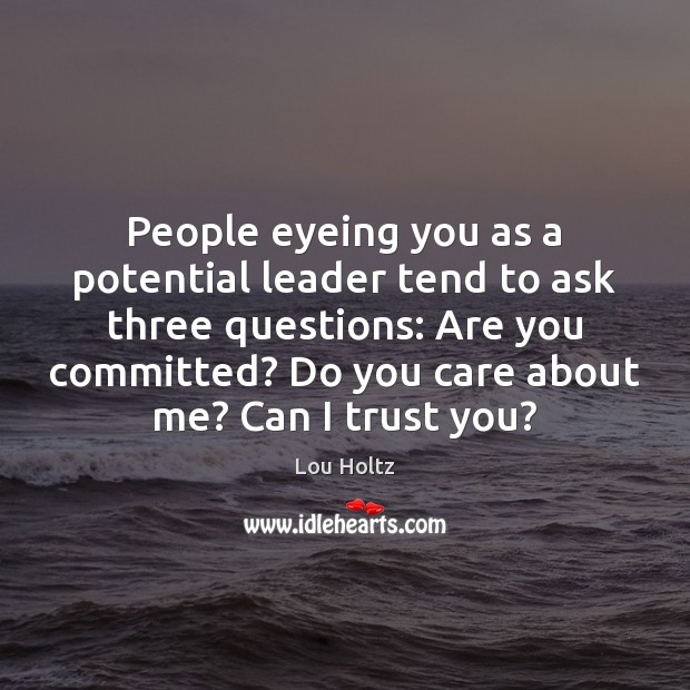People eyeing you as a potential leader tend to ask three questions: Lou Holtz Picture Quote