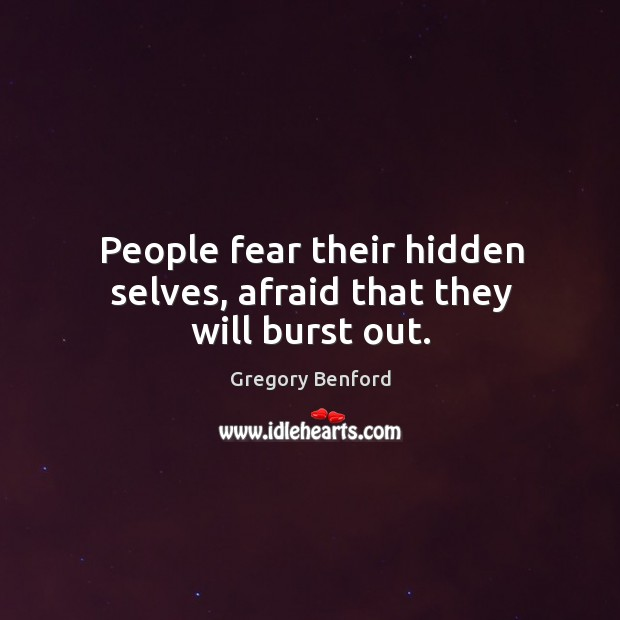 People fear their hidden selves, afraid that they will burst out. Image