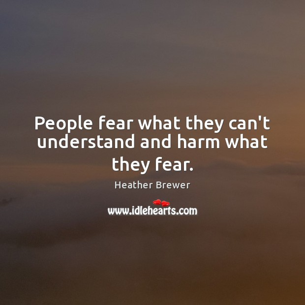 People fear what they can't understand and harm what they fear. Image