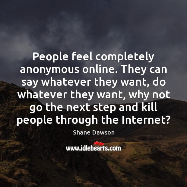People feel completely anonymous online. They can say whatever they want, do Shane Dawson Picture Quote