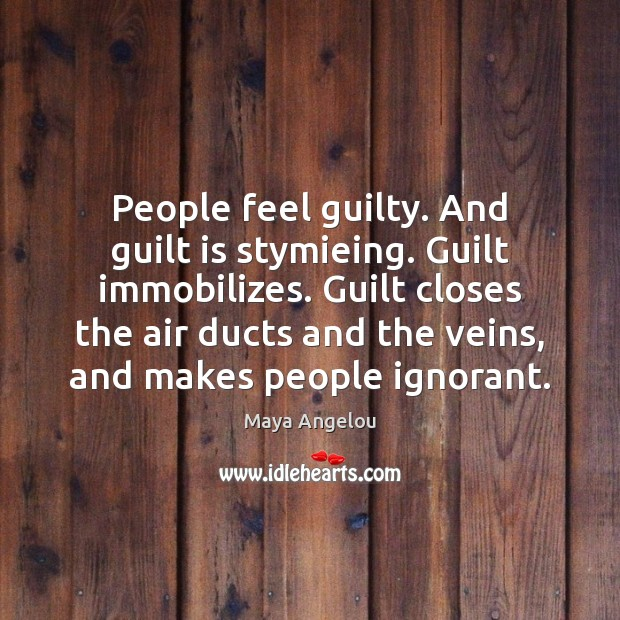 Image, People feel guilty. And guilt is stymieing. Guilt immobilizes. Guilt closes the