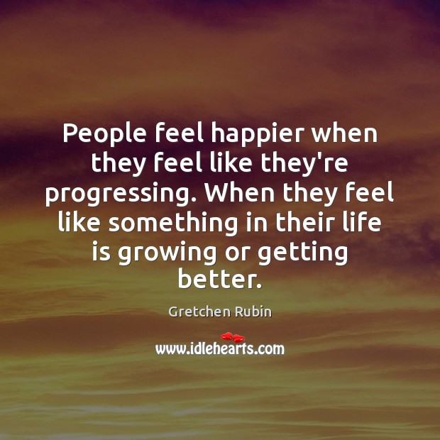 People feel happier when they feel like they're progressing. When they feel Gretchen Rubin Picture Quote