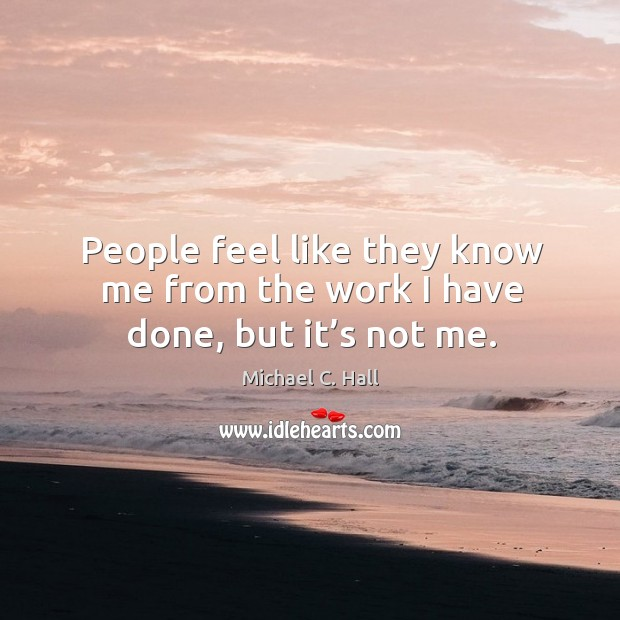 People feel like they know me from the work I have done, but it's not me. Michael C. Hall Picture Quote