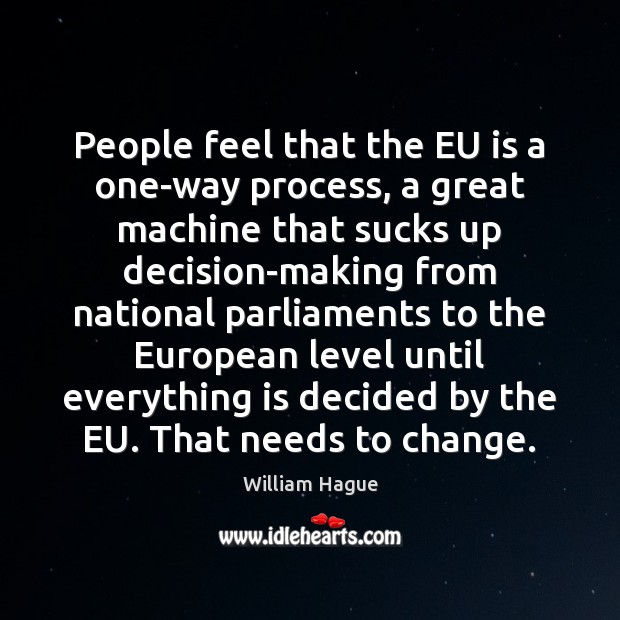 William Hague Picture Quote image saying: People feel that the EU is a one-way process, a great machine