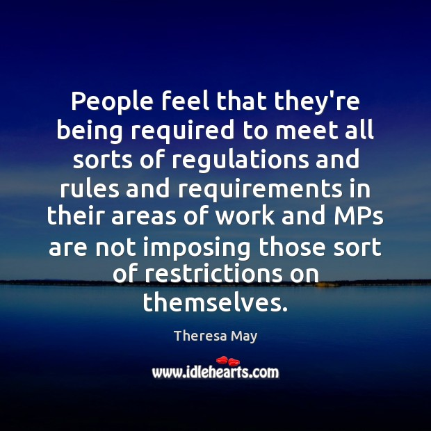 People feel that they're being required to meet all sorts of regulations Theresa May Picture Quote