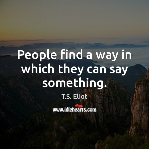 People find a way in which they can say something. T.S. Eliot Picture Quote