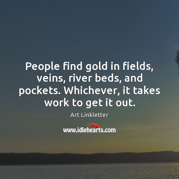 Image, People find gold in fields, veins, river beds, and pockets. Whichever, it