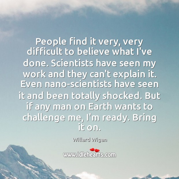 People find it very, very difficult to believe what I've done. Scientists Image
