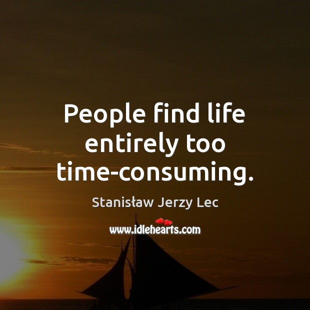 People find life entirely too time-consuming. Stanisław Jerzy Lec Picture Quote