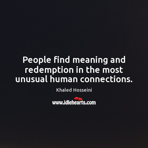 People find meaning and redemption in the most unusual human connections. Khaled Hosseini Picture Quote