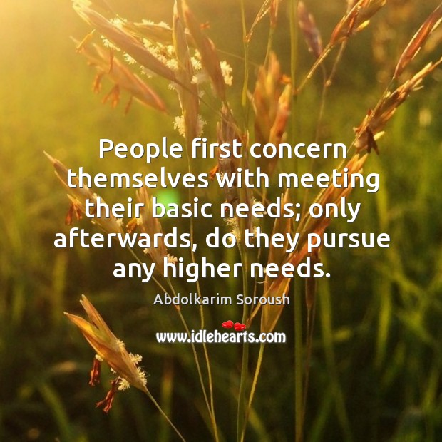 People first concern themselves with meeting their basic needs; only afterwards, do they pursue any higher needs. Abdolkarim Soroush Picture Quote