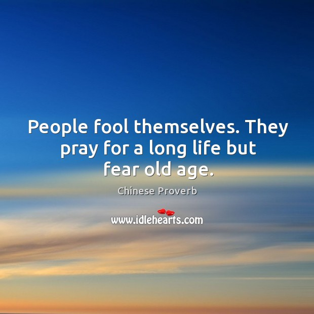 People fool themselves. They pray for a long life but fear old age. Image