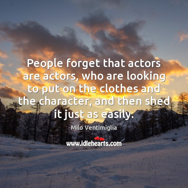 People forget that actors are actors, who are looking to put on Image