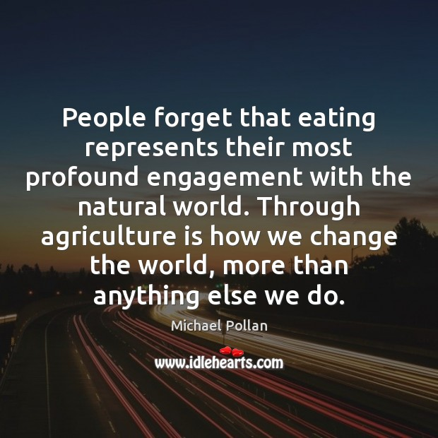 People forget that eating represents their most profound engagement with the natural Agriculture Quotes Image