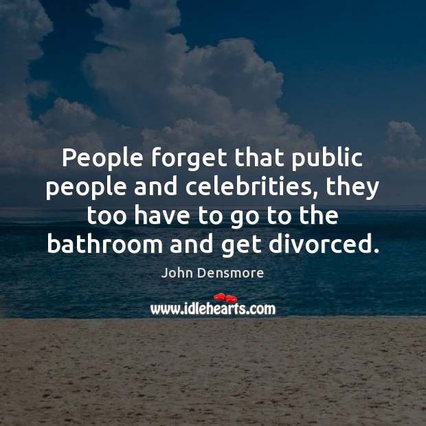 People forget that public people and celebrities, they too have to go Image