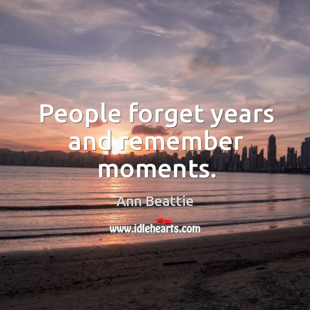 People forget years and remember moments. Ann Beattie Picture Quote