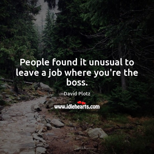 People found it unusual to leave a job where you're the boss. David Plotz Picture Quote