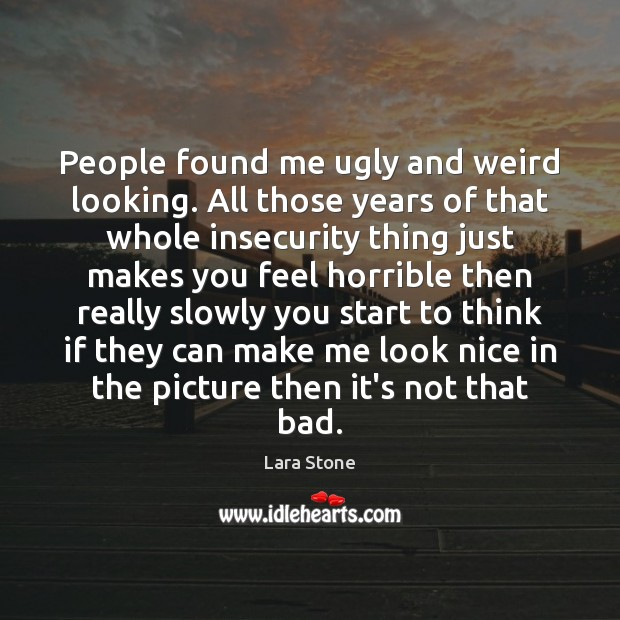 Lara Stone Picture Quote image saying: People found me ugly and weird looking. All those years of that