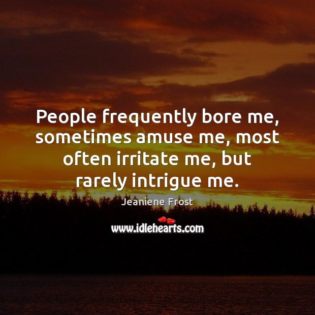 People frequently bore me, sometimes amuse me, most often irritate me, but Jeaniene Frost Picture Quote
