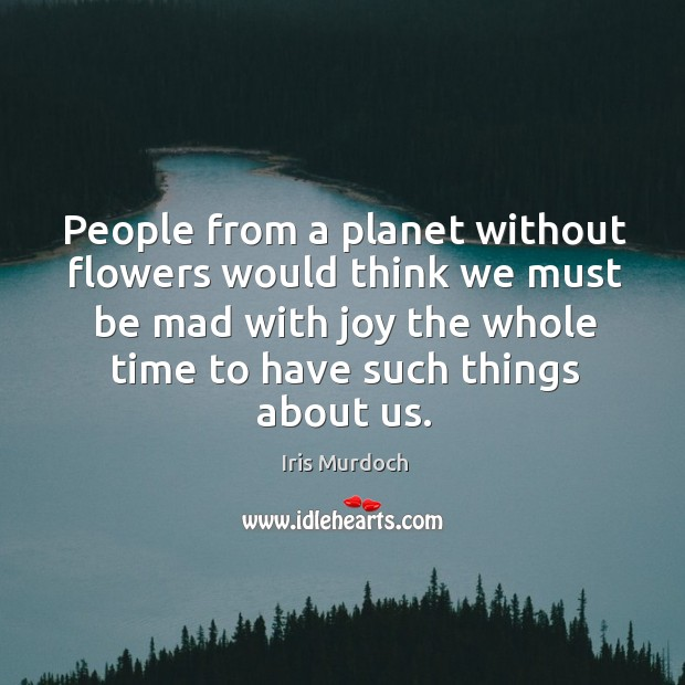 People from a planet without flowers would think we must be mad with joy the Image