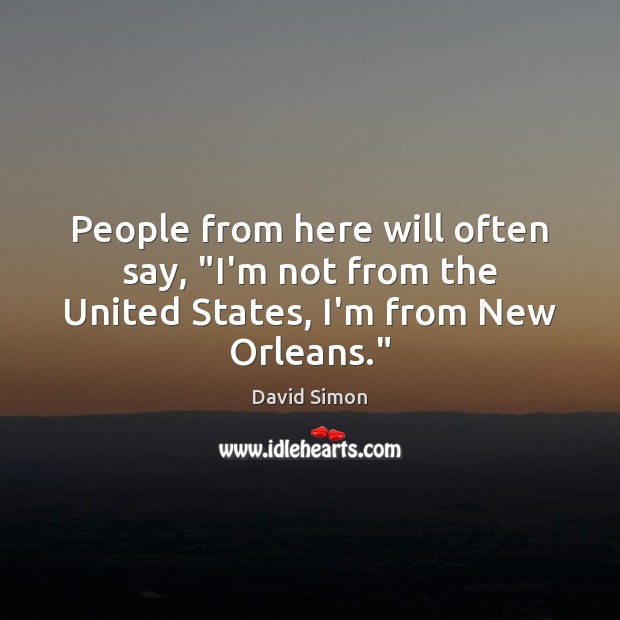 """People from here will often say, """"I'm not from the United States, I'm from New Orleans."""" Image"""