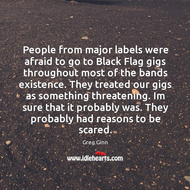 People from major labels were afraid to go to Black Flag gigs Greg Ginn Picture Quote