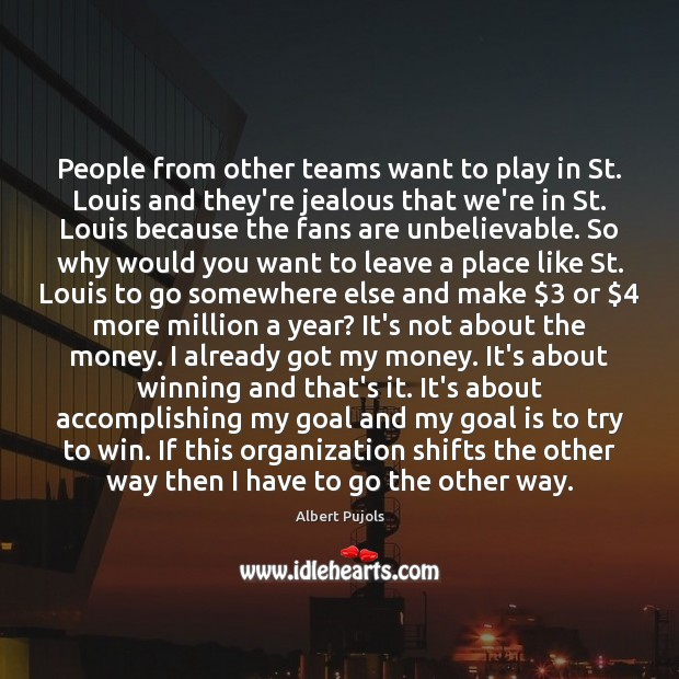 People from other teams want to play in St. Louis and they're Albert Pujols Picture Quote