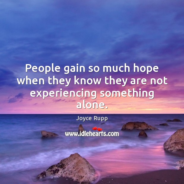 People gain so much hope when they know they are not experiencing something alone. Alone Quotes Image
