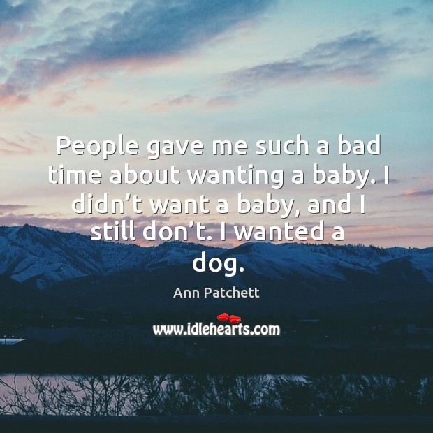 Image, People gave me such a bad time about wanting a baby. I didn't want a baby, and I still don't. I wanted a dog.