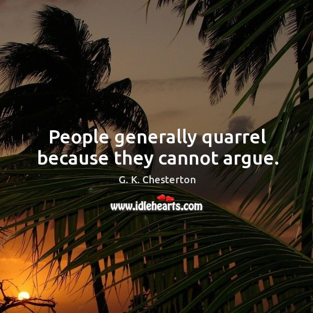 People generally quarrel because they cannot argue. G. K. Chesterton Picture Quote