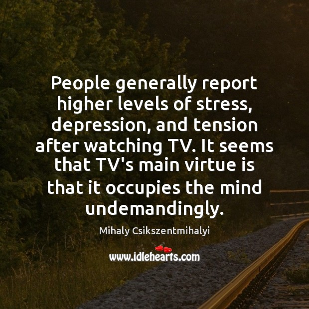 People generally report higher levels of stress, depression, and tension after watching Mihaly Csikszentmihalyi Picture Quote
