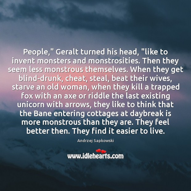 "Image, People,"" Geralt turned his head, ""like to invent monsters and monstrosities. Then"