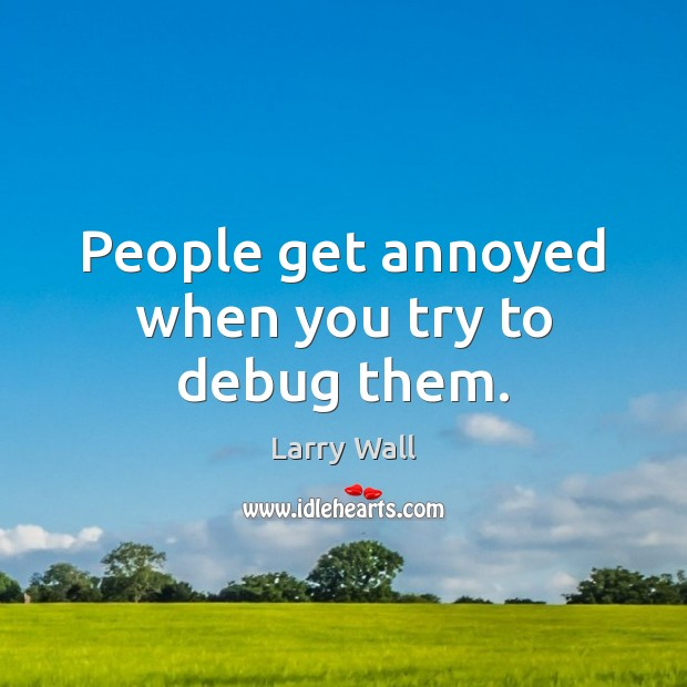 Image, People get annoyed when you try to debug them.
