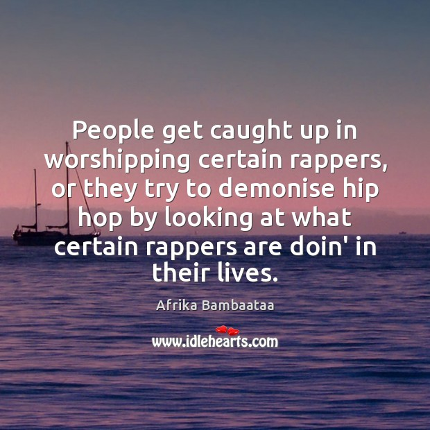 Image, People get caught up in worshipping certain rappers, or they try to