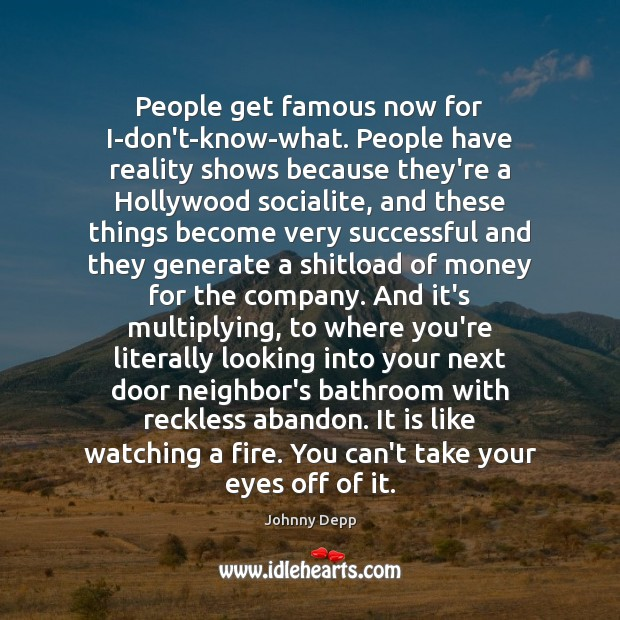 People get famous now for I-don't-know-what. People have reality shows because they're Johnny Depp Picture Quote