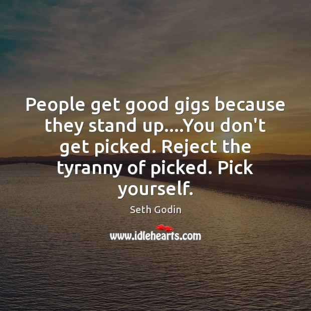 People get good gigs because they stand up….You don't get picked. Seth Godin Picture Quote