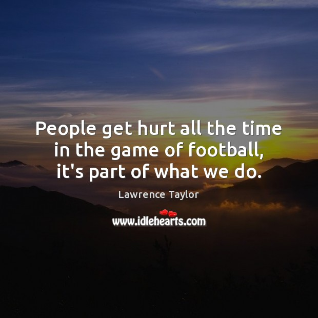 People get hurt all the time in the game of football, it's part of what we do. Image