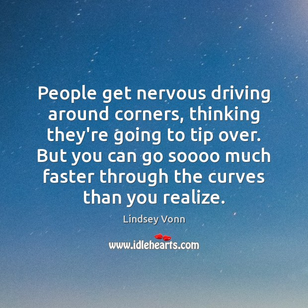 People get nervous driving around corners, thinking they're going to tip over. Lindsey Vonn Picture Quote